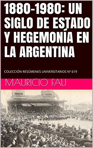 1880-1980: UN SIGLO DE ESTADO Y HEGEMONÍA EN LA ARGENTINA: COLECCIÓN RESÚMENES UNIVERSITARIOS Nº 619 (Spanish Edition)