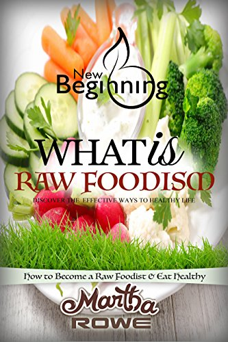 What is Raw Foodism and How to Become a Raw Foodist: How to Eat Healthy (New Beginning Book): Raw Food Diet, How to Lose Weight Fast, Vegan Recipes, Healthy Living