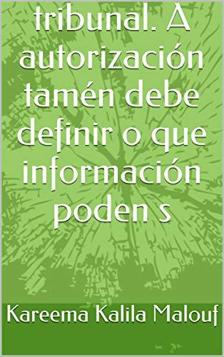 tribunal. A autorización tamén debe definir o que información poden s  (Galician Edition) por Kareema Kalila  Malouf