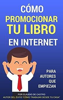 Cómo Promocionar Y Vender Con Éxito Tu Libro En Internet: Para Autores Que Desean Triunfar por Claudio De Castro