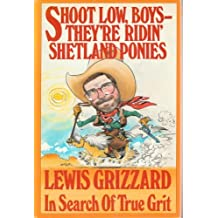 Shoot Low, Boys--They're Ridin' Shetland Ponies: In Search of True Grit by Lewis Grizzard (1985-10-02)