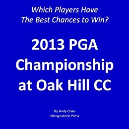 2013 PGA Championship - Which Players Have the Best Chances to Win?  Insights from a Systematic Approach.  Oak Hill Country Club.  Golf Fourth Major. (English Edition) di [Chao, Andy]
