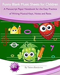 Funny Blank Music Sheets for Children: A Manuscript Paper Notebook for the Easy Practice of Writing Musical Keys, Notes and Rests by Tatiana Bandurina (2014-02-14)
