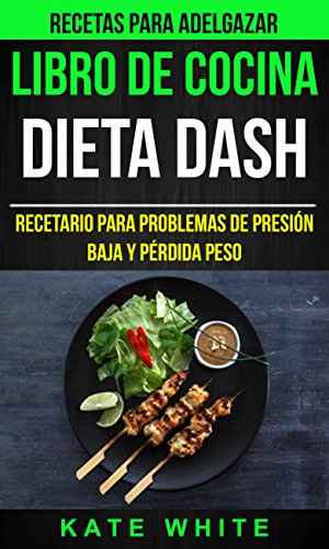 Libro De Cocina: Dieta Dash: Recetario para problemas de presión baja y pérdida peso (Recetas Para Adelgazar) por Kate White