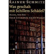 Was geschah mit Schillers Schädel?: Alles, was Sie über Literatur nicht wissen