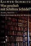 Was geschah mit Schillers Schädel?: Alles, was Sie über Literatur nicht wissen von Rainer Schmitz