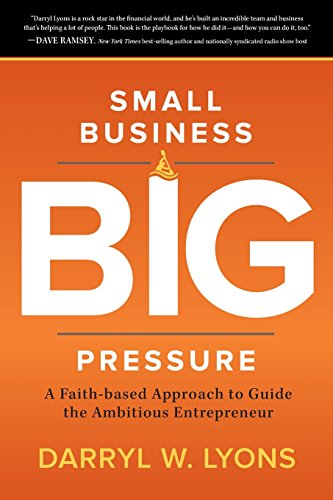 Small Business Big Pressure: A Faith-Based Approach to Guide the Ambitious Entrepreneur