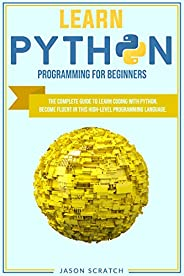 Learn Python Programming for Beginners: THE COMPLETE GUIDE TO LEARN CODING WITH PYTHON. BECOME FLUENT IN THIS