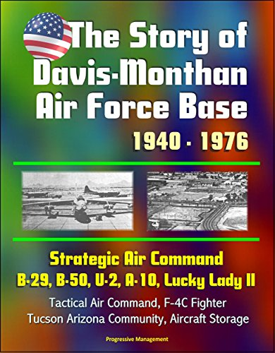 The Story of Davis-Monthan AFB 1940 - 1976, Strategic Air Command, B-29, B-50, U-2, A-10, Lucky Lady II, Tactical Air Command, F-4C Jet Fighter-Bomber, ... Aircraft Storage (English Edition) -