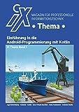 iX Thema: Einführung in die Android-Programmierung mit Kotlin: Native Android-Apps mit Kotlin statt Java professionell entwickeln