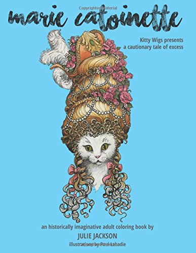 Marie Catoinette: Kitty Wigs Presents A Cautionary Tale of Excess: An Historically Imaginative Adult Coloring (Wigs Kitty)