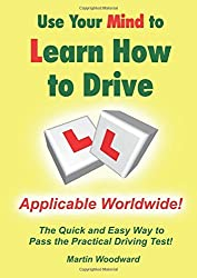 Use Your Mind to Learn How to Drive: The Quick and Easy Way to Pass the Practical Driving Test! by Martin Woodward (2015-12-17)