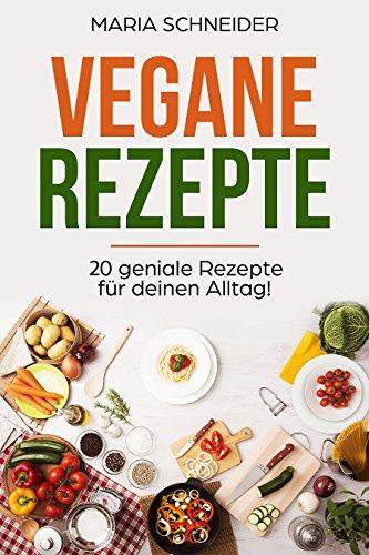 Vegane Rezepte!✅ (Vegane Rezepte für Anfänger, Vegan, Vegane Ernährung, Vegan Kochbuch, vegan kochen)✅: 20 geniale Rezepte für deinen Alltag!✅