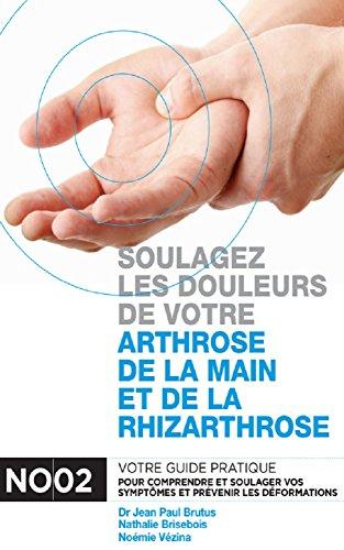 Soulagez les douleurs de votre arthrose de la main et de la rhizarthrose: Votre guide pratique pour comprendre et soulager vos no02 symptômes et prévenir les déformations