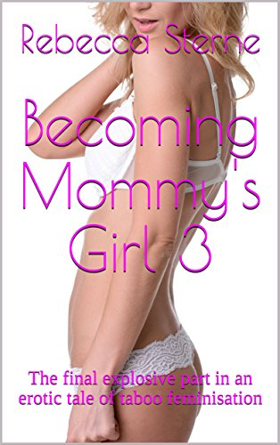 Becoming Mommys Girl 3 The Final Explosive Part In An Erotic Tale Of Taboo Feminisation