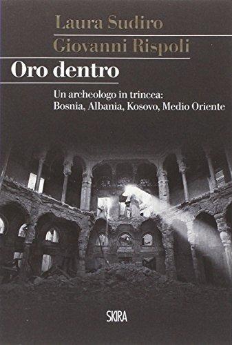 Oro dentro. Un archeologo in trincea: Bosnia, Albania, Kosovo, Medio Oriente (StorieSkira)