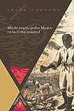 Miedo negro, poder blanco en la Cuba colonial (Tiempo emulado. Historia de América y España nº 40) (Spanish Edition)