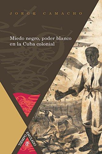Miedo negro, poder blanco en la Cuba colonial (Tiempo emulado. Historia de América y España nº 40) por Jorge Camacho