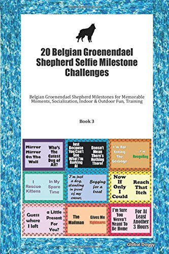 20 Belgian Groenendael Shepherd Selfie Milestone Challenges: Belgian Groenendael Shepherd Milestones for Memorable Moments, Socialization, Indoor & Outdoor Fun, Training Book 3