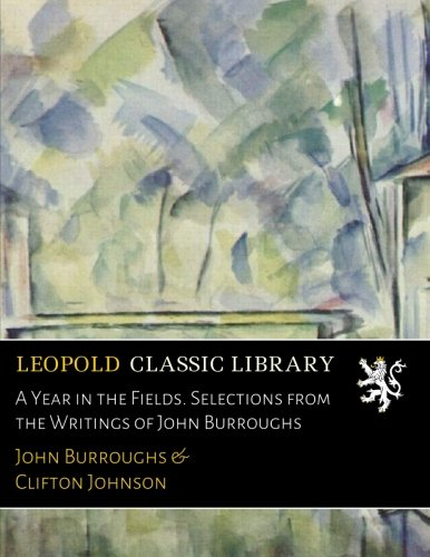 A Year in the Fields. Selections from the Writings of John Burroughs por John Burroughs