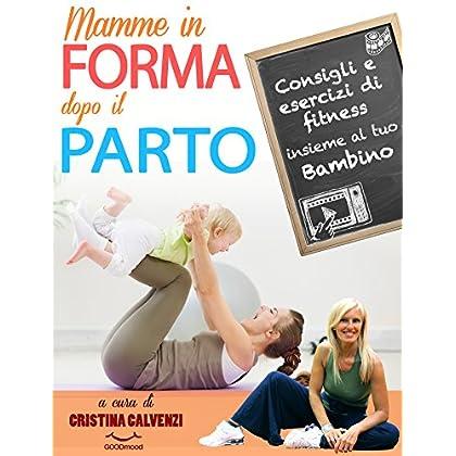 Mamme In Forma Dopo Il Parto!: Consigli E Esercizi Di Fitness Insieme Al Tuo Bambino (Il Personal Trainer Sempre Con Te! Vol. 1)