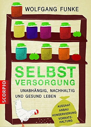 Selbstversorgung: Unabhängig, nachhaltig und gesund leben Aussaat, Anbau, Konservierung, Vorratshaltung