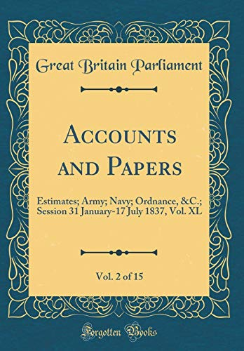 Accounts and Papers, Vol. 2 of 15: Estimates; Army; Navy; Ordnance, &C.; Session 31 January-17 July 1837, Vol. XL (Classic Reprint) - Voll Xl 15