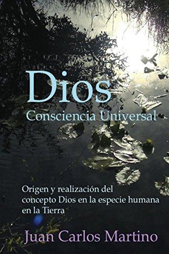 Dios, Consciencia Universal: Origen y realizacion del concepto Dios en la especie humana en la Tierra por Juan Martino