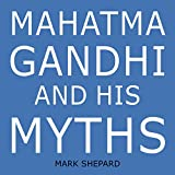 Mahatma Gandhi and His Myths: Civil Disobedience, Nonviolence, and Satyagraha in the Real World (Plus Why It's 'gandhi, ' Not 'ghandi')