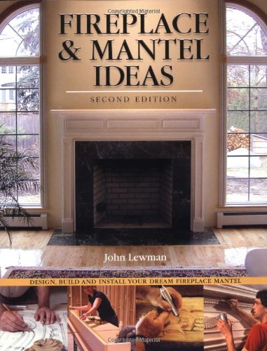 Fireplace & Mantel Ideas, 2nd Edition: Build, Design and Install Your Dream Fireplace Mantel: Design, Build and Install Your Dream Fireplace Mantel