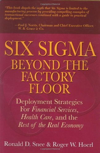 Six Sigma Beyond the Factory Floor: Deployment Strategies for Financial Services, Health Care, and the Rest of the Real Economy by Ron D. Snee (2004-11-01)