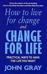 How To Live For Change And Change For Life: Practical Ways to Have to Life You Want: Practical Ways to Have the Life You Want