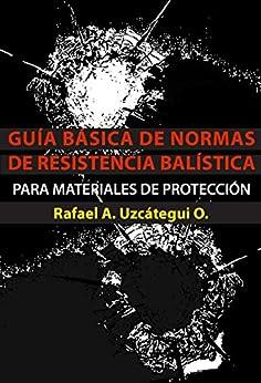 RAFAEL ALFONSO UZCÁTEGUI OVALLES - GUÍA BÁSICA DE NORMAS DE RESISTENCIA BALÍSTICA PARA MATERIALES DE PROTECCIÓN