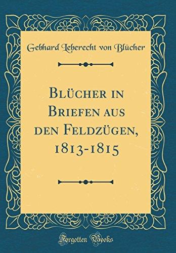 Blücher in Briefen aus den Feldzügen, 1813-1815 (Classic Reprint)