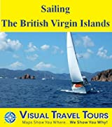 SAILING THE BRITISH VIRGIN ISLANDS- A Sailing Travelogue. Includes insider tips and photos of all locations. Read before you go or on the plane - be prepared ... adventure! (Visual Travel Tours Book 54)
