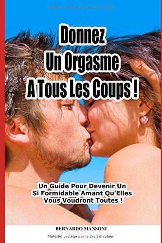 Donnez Un Orgasme A Tous Les Coups : Un Guide Pour Devenir Un Si Formidable Amant Qu'Elles Vous Voudront Toutes !