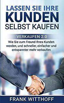 Lassen Sie Ihre Kunden selbst kaufen: Verkaufen 2.0: Wie Sie zum Freund Ihres Kunden werden, und schneller, einfacher und entspannter mehr verkaufen.
