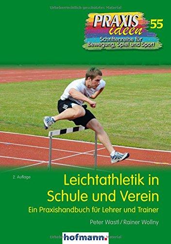 Leichtathletik in Schule und Verein: Ein Praxishandbuch für Lehrer und Trainer (Praxisideen - Schriftenreihe für Bewegung, Spiel und Sport, Band 55)