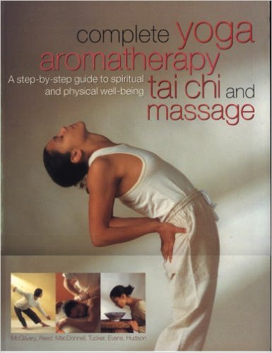 Complete Yoga Aromatherapy, Tai Chi and Massage: A step-by-step guide to spiritual and physical well-being