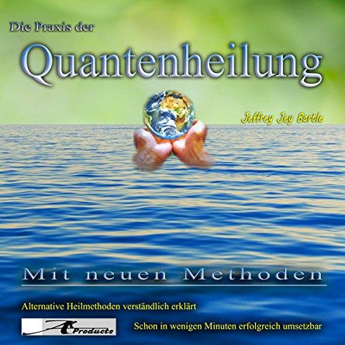 Die Praxis der Quantenheilung: Mit neuen Methoden