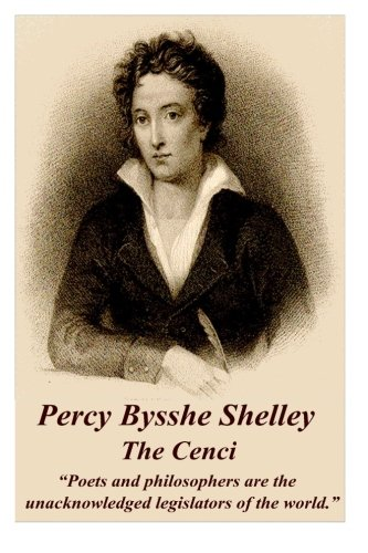"""Percy Bysshe Shelley - The Cenci: """"Poets and philosophers are the unacknowledged legislators of the world."""""""