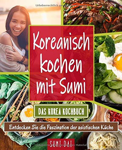 Koreanisch kochen mit Sumi - Das Korea Kochbuch: Entdecken Sie die Faszination der asiatischen Küche - Koreanische Küche