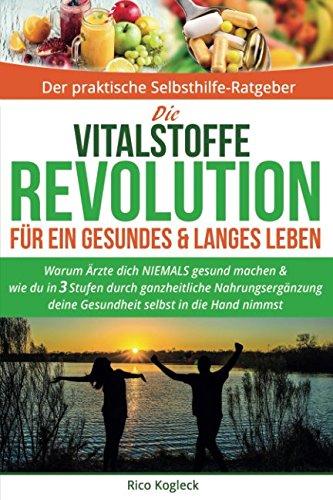 Die Vitalstoffe Revolution für ein gesundes & langes Leben: Warum Ärzte dich NIEMALS gesund machen. Wie du in 3 Stufen durch ganzheitliche Nahrungsergänzung deine Gesundheit selbst in die Hand nimmst -