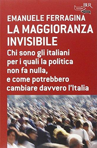 La maggioranza invisibile. Chi sono gli italiani per i quali la politica non fa nulla, e come potrebbero cambiare davvero l'Italia di Emanuele Ferragina