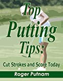 Top Putting Tips: Cut Strokes and Score Today