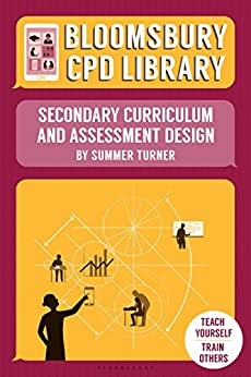 Bloomsbury CPD Library: Secondary Curriculum and Assessment Design by [Turner, Summer, CPD Library, Bloomsbury]