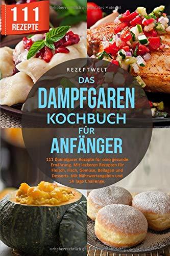 Das Dampfgaren Kochbuch für Anfänger: 111 Dampfgarer Rezepte für eine gesunde Ernährung. Mit...