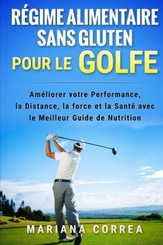REGIME ALIMENTAIRE SANS GLUTEN POUR Le GOLFE: Ameliorer votre Performance, la Distance, la Force et la Sante avec le Meilleur Guide de Nutrition