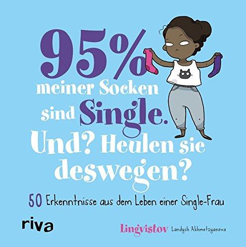 95 % meiner Socken sind Single – Und? Heulen sie deswegen?: 50 Erkenntnisse aus dem Leben einer Single-Frau