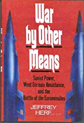 War by Other Means: Soviet Power, West German Resistance, and the Battle of the Euromissiles: Soviet Power, West German Resistance and the Battle of Euromissiles